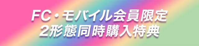 FC・モバイル会員限定 2形態同時購入特典